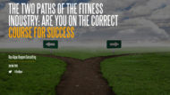 The Two Pathways of the Fitness Industry: Are You on the Correct Course for Success?